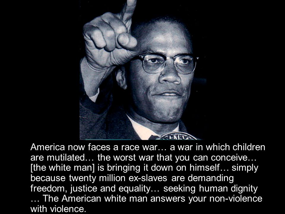 America now faces a race war… a war in which children are mutilated… the worst war that you can conceive… [the white man] is bringing it down on himself… simply because twenty million ex-slaves are demanding freedom, justice and equality… seeking human dignity … The American white man answers your non-violence with violence.