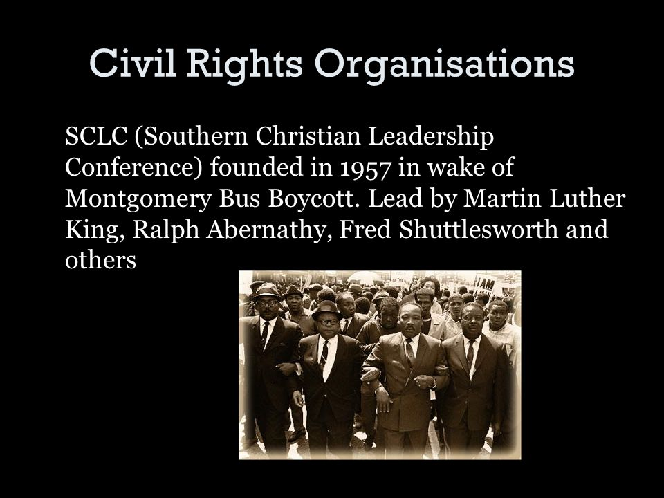 Civil Rights Organisations SCLC (Southern Christian Leadership Conference) founded in 1957 in wake of Montgomery Bus Boycott.