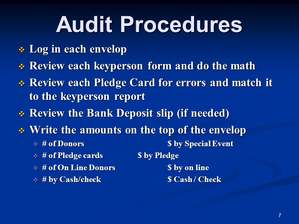Audit Procedures  Log in each envelop  Review each keyperson form and do the math  Review each Pledge Card for errors and match it to the keyperson report  Review the Bank Deposit slip (if needed)  Write the amounts on the top of the envelop  # of Donors$ by Special Event  # of Pledge cards$ by Pledge  # of On Line Donors$ by on line  # by Cash/check$ Cash / Check 7