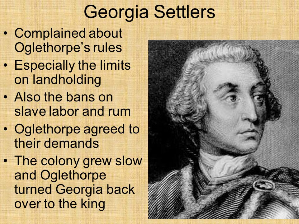 Georgia Settlers Complained about Oglethorpe's rules Especially the limits on landholding Also the bans on slave labor and rum Oglethorpe agreed to th