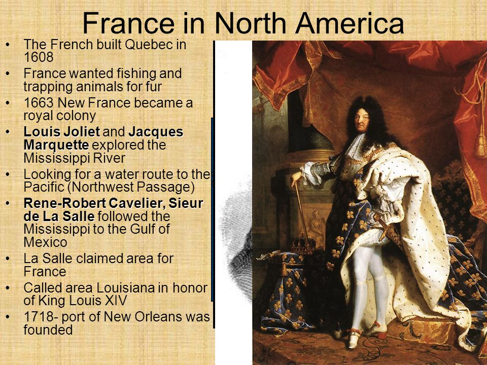 France in North America The French built Quebec in 1608 France wanted fishing and trapping animals for fur 1663 New France became a royal colony Louis