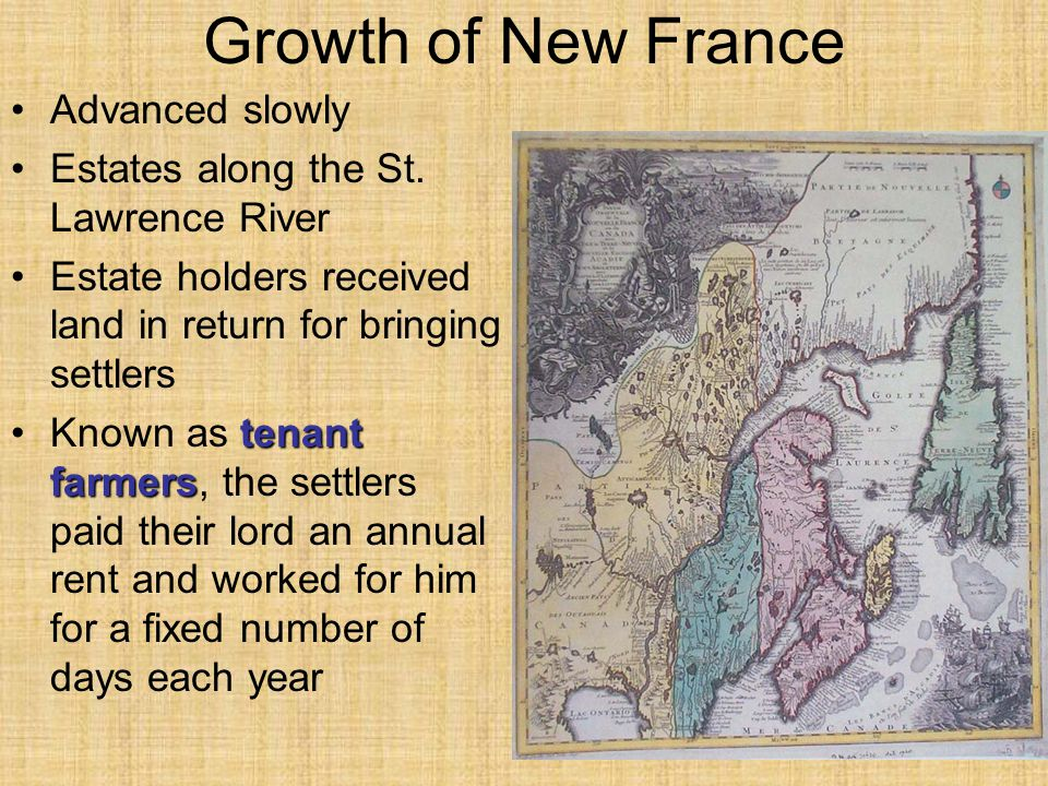 Growth of New France Advanced slowly Estates along the St. Lawrence River Estate holders received land in return for bringing settlers tenant farmersK