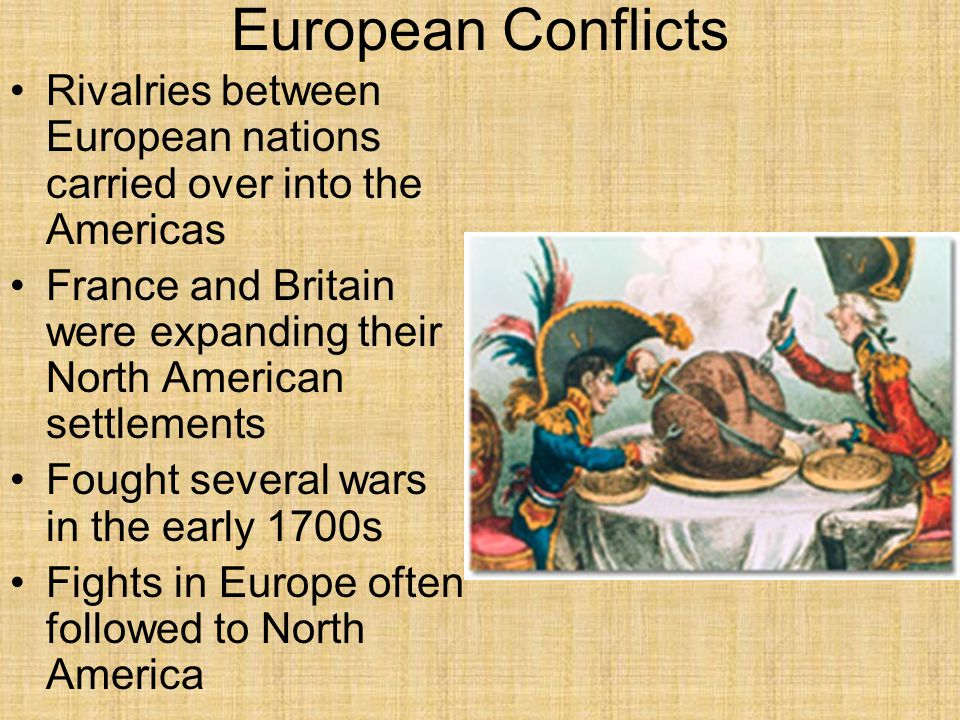 European Conflicts Rivalries between European nations carried over into the Americas France and Britain were expanding their North American settlement
