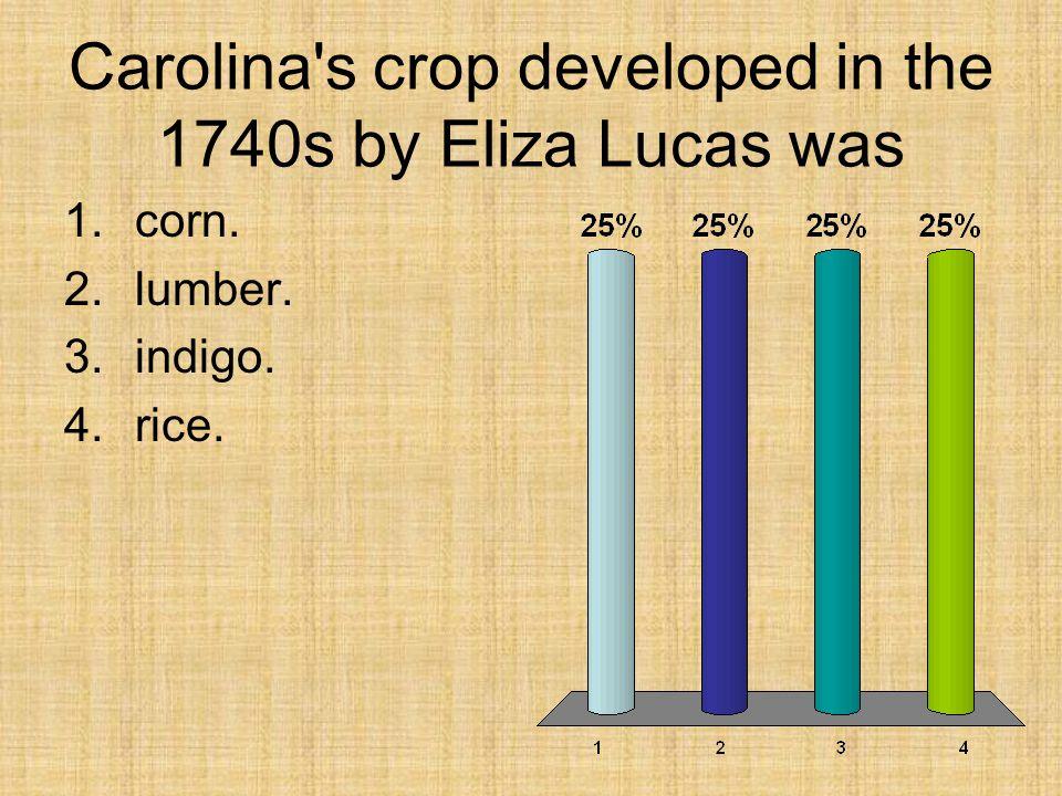 Carolina's crop developed in the 1740s by Eliza Lucas was 1.corn. 2.lumber. 3.indigo. 4.rice.
