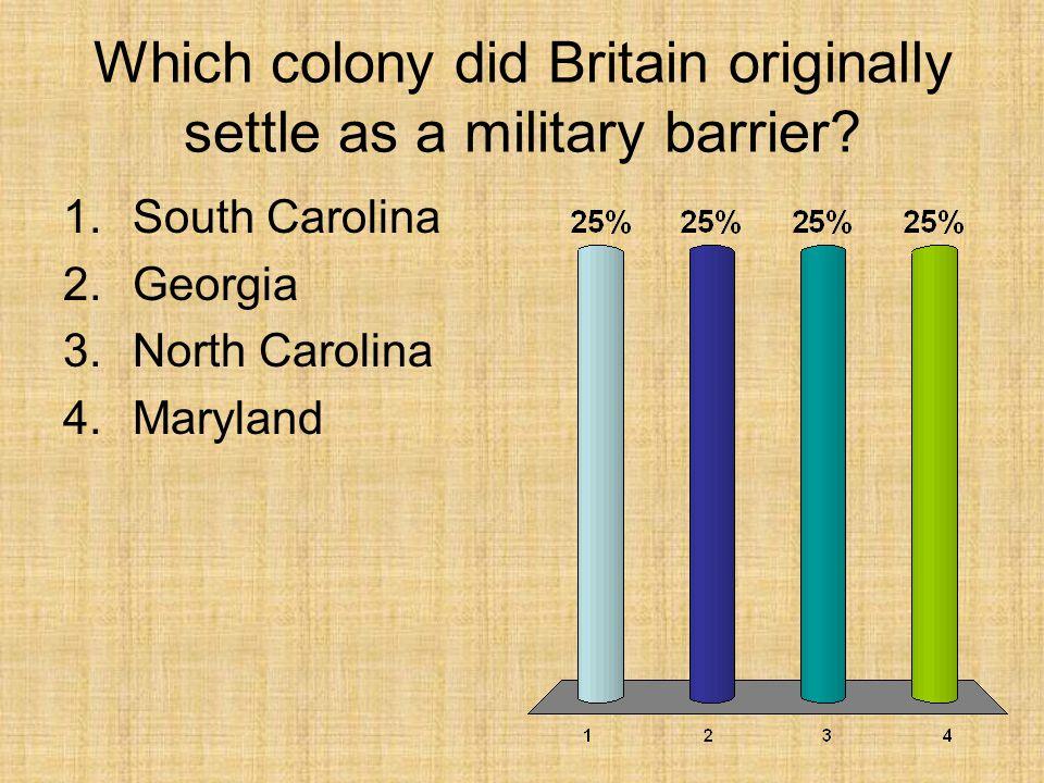 Which colony did Britain originally settle as a military barrier? 1.South Carolina 2.Georgia 3.North Carolina 4.Maryland