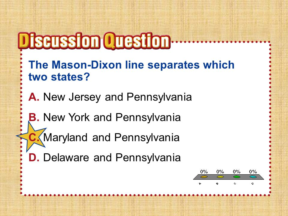 A.A B.B C.C D.D Section 4Section 4 The Mason-Dixon line separates which two states? A.New Jersey and Pennsylvania B.New York and Pennsylvania C.Maryla