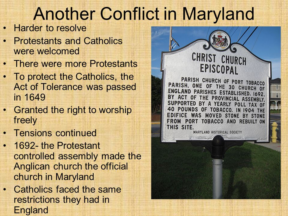 Another Conflict in Maryland Harder to resolve Protestants and Catholics were welcomed There were more Protestants To protect the Catholics, the Act o