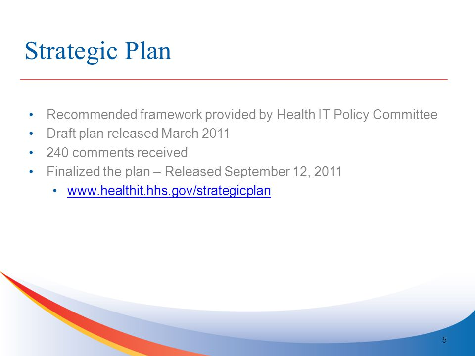 Strategic Plan Recommended framework provided by Health IT Policy Committee Draft plan released March 2011 240 comments received Finalized the plan – Released September 12, 2011 www.healthit.hhs.gov/strategicplan 5