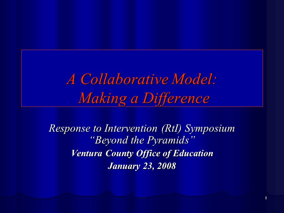 1 A Collaborative Model: Making a Difference Response to Intervention (RtI) Symposium Beyond the Pyramids Ventura County Office of Education January 23, 2008