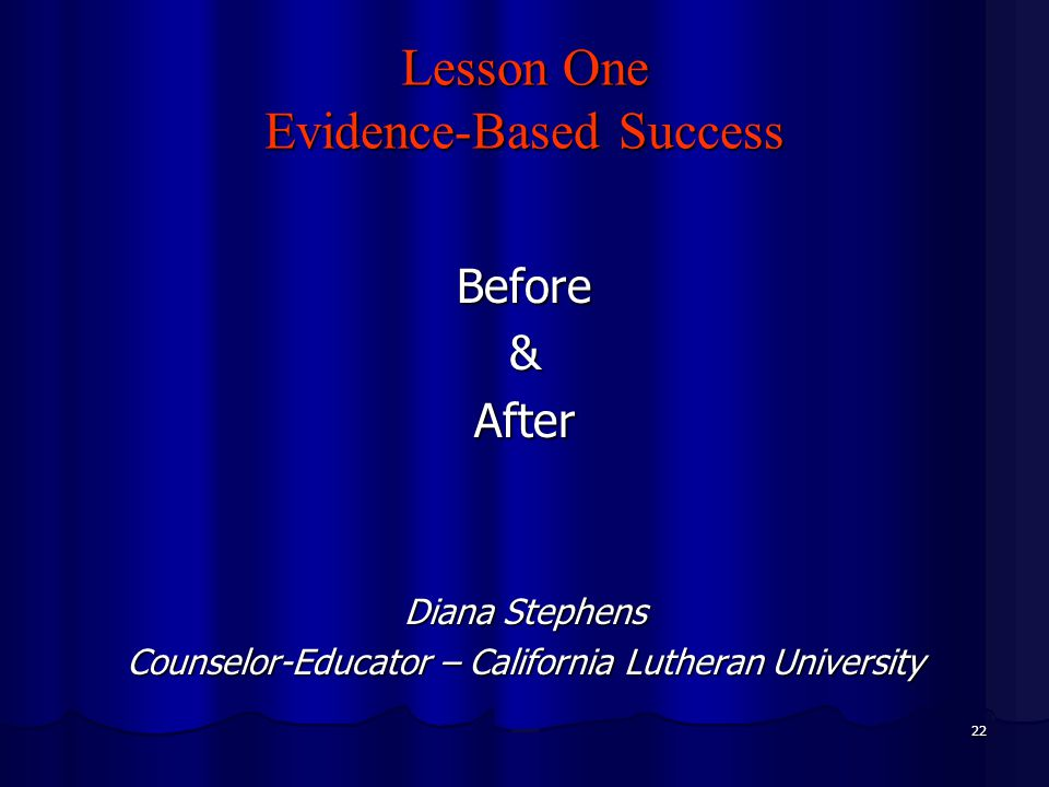 22 Lesson One Evidence-Based Success Before&After Diana Stephens Counselor-Educator – California Lutheran University