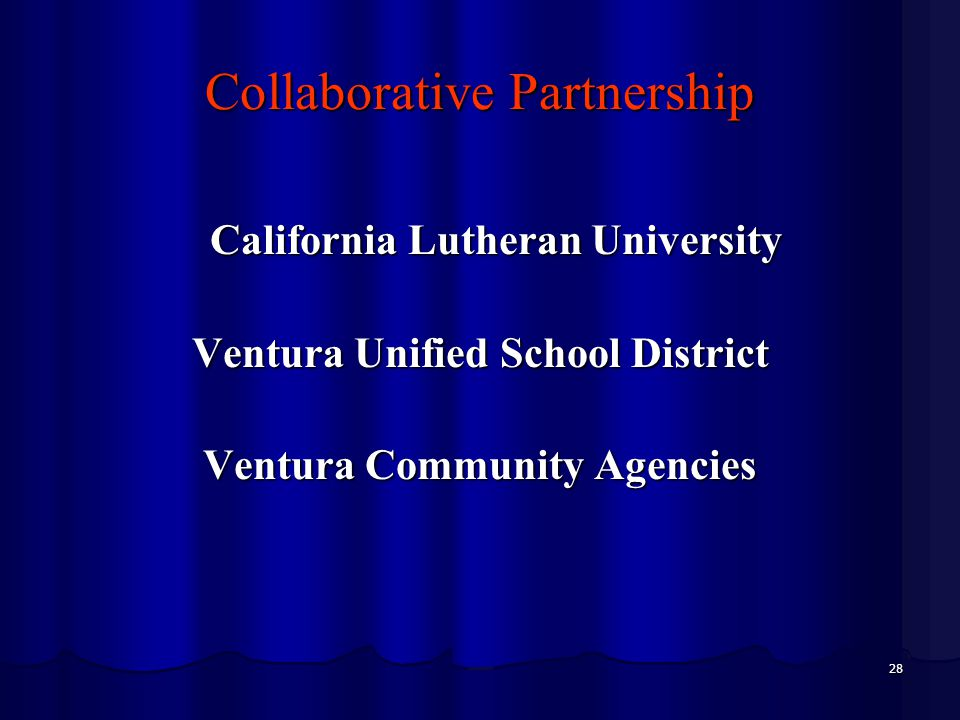 28 Collaborative Partnership California Lutheran University California Lutheran University Ventura Unified School District Ventura Community Agencies