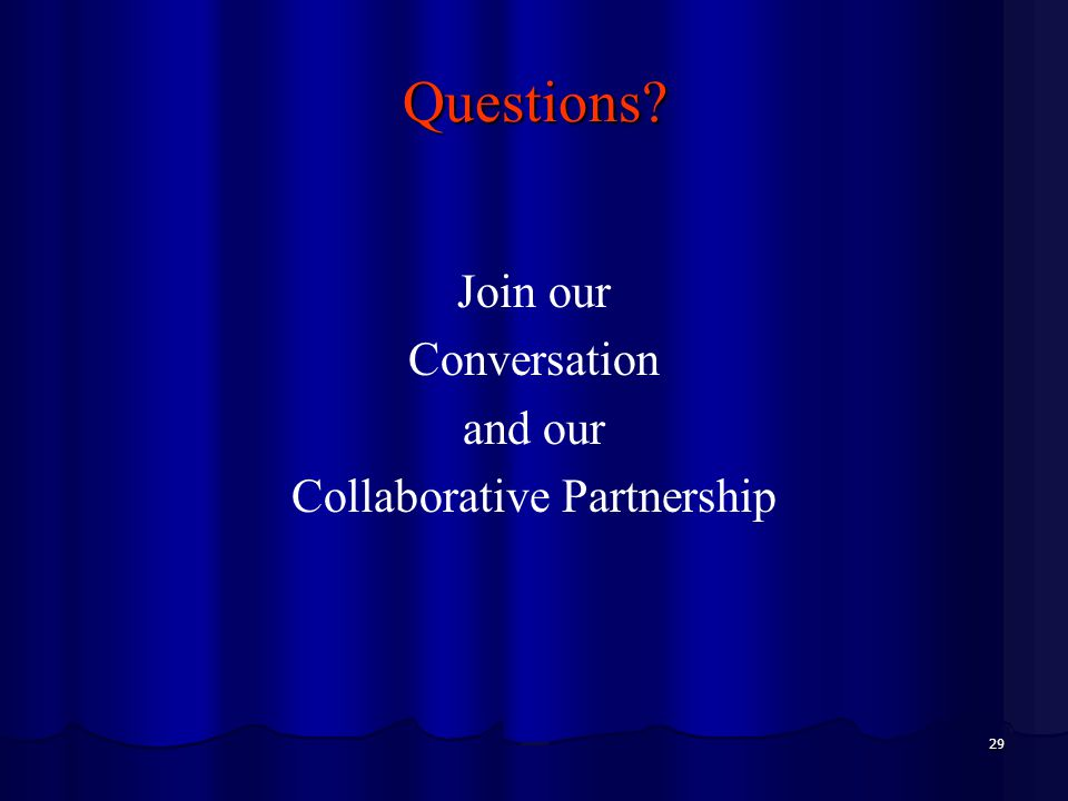 29 Questions? Join our Conversation and our Collaborative Partnership