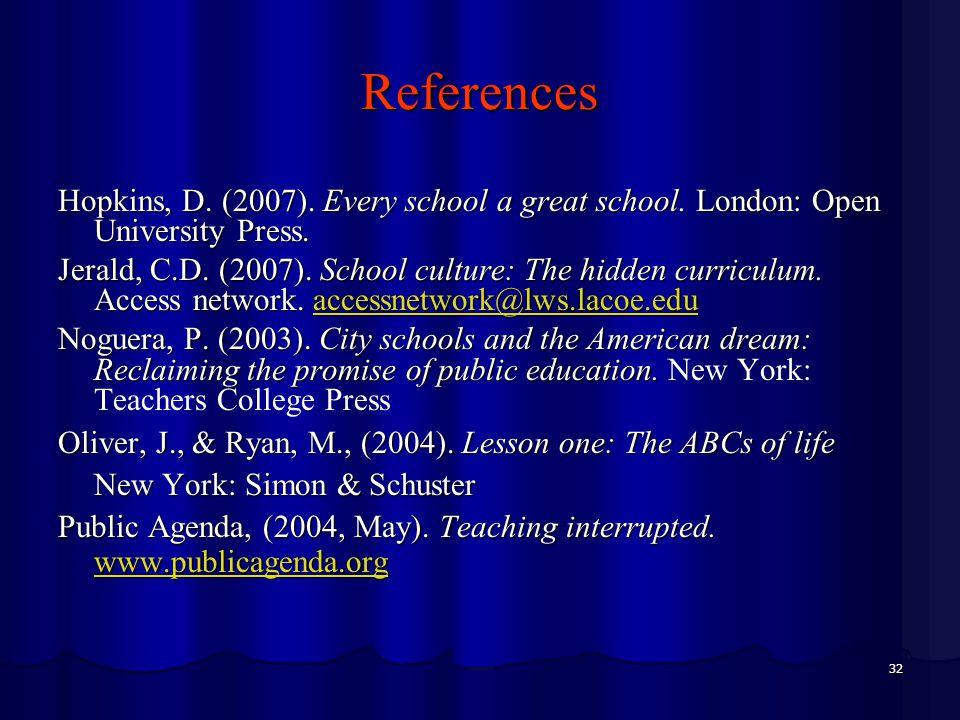 32 References Hopkins, D. (2007). Every school a great school. London: Open University Press. Jerald, C.D. (2007). School culture: The hidden curricul