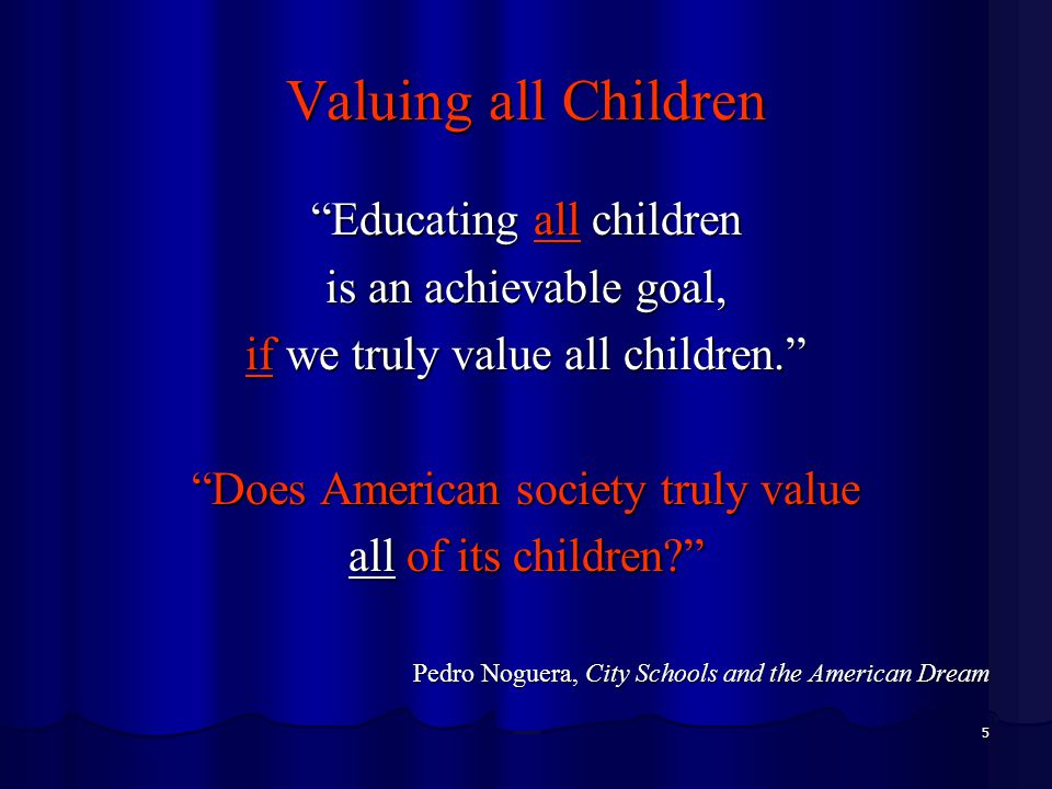 5 Valuing all Children Educating all children is an achievable goal, if we truly value all children. Does American society truly value all of its children? Pedro Noguera, City Schools and the American Dream