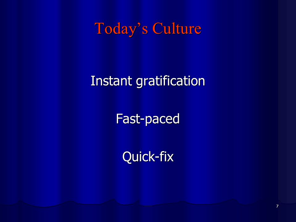 7 Today's Culture Instant gratification Fast-pacedQuick-fix