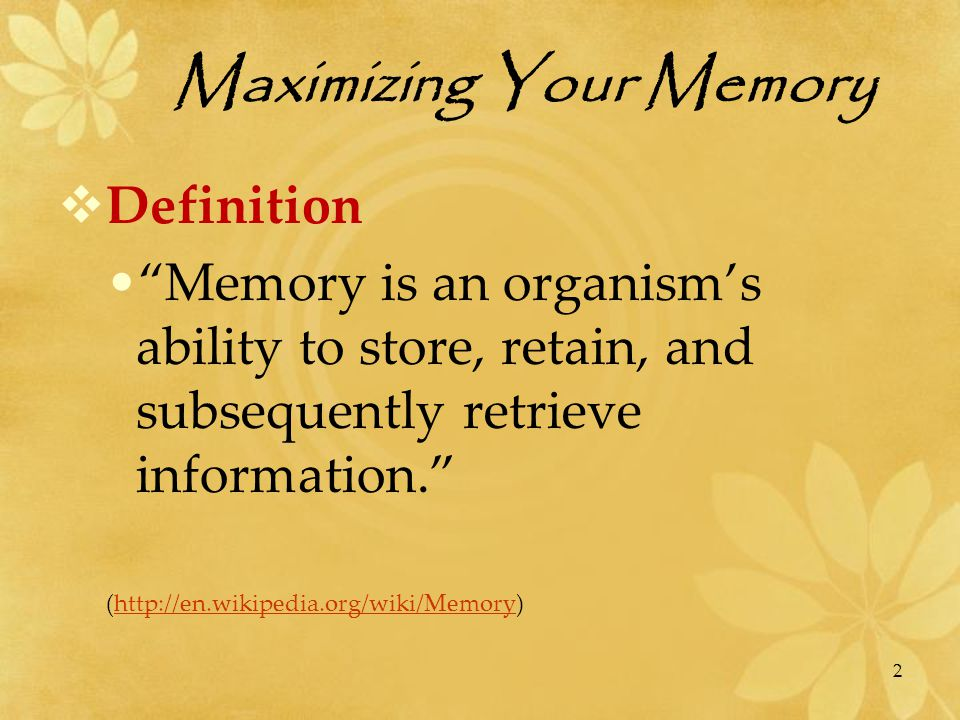 Maximizing Your Memory  Factors that Influence Memory  Stress or depression - anxiety or depression hampers memory  Mental exercise - keeping your mind active  Memory is enhanced by: color, pleasant smells, space, movement, patterns, repetition, connections, fun Sources: Chrapko, Sprenger, www.memoryzine.comwww.memoryzine.com 23
