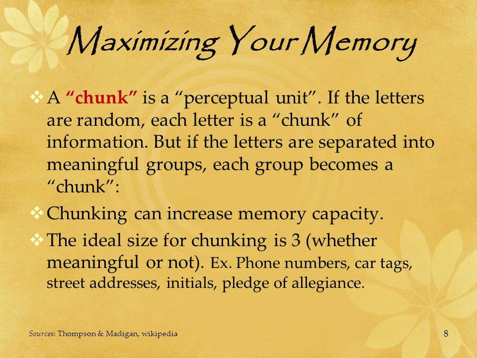 Maximizing Your Memory  Keys to Memory  Pay attention - intentionally stay focused  Visualization - create a visual in your mind, the brain thinks in pictures and concepts, not words  Association - find something to connect the information to (hooks)  Imagination - get creative when visualizing or making associations Source: www.world-mysteries.com/sci_memory1.htmwww.world-mysteries.com/sci_memory1.htm 19