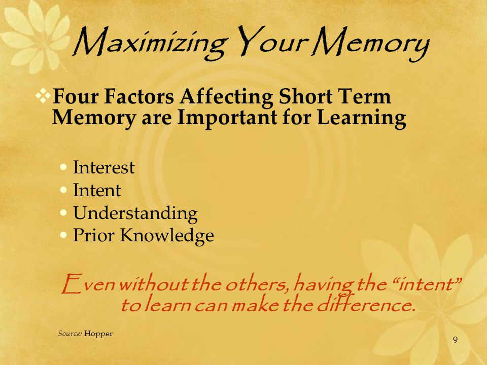 Maximizing Your Memory  Time Limits of Short Term Working Memory Adolescents and adults 10−20 minutes After this time, focus drifts, fatigue, boredom sets in To maintain focus, you must change the way you deal with the item.