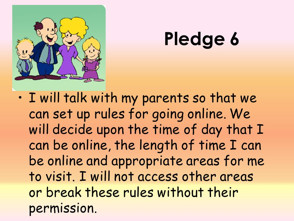 Pledge 6 I will talk with my parents so that we can set up rules for going online. We will decide upon the time of day that I can be online, the lengt