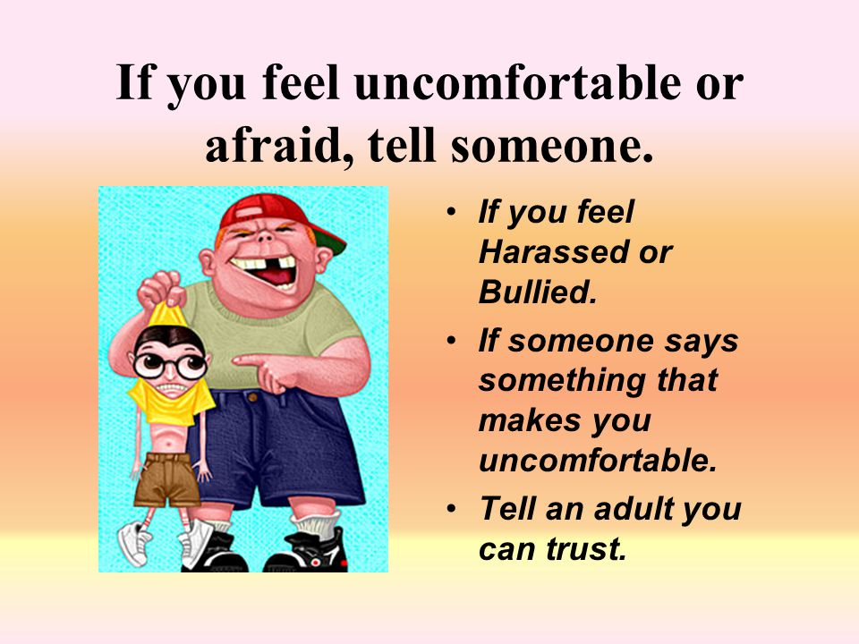 If you feel uncomfortable or afraid, tell someone. If you feel Harassed or Bullied. If someone says something that makes you uncomfortable. Tell an ad