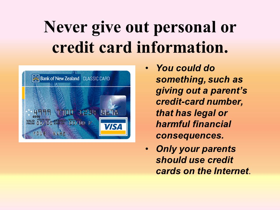 Never give out personal or credit card information. You could do something, such as giving out a parent's credit-card number, that has legal or harmfu