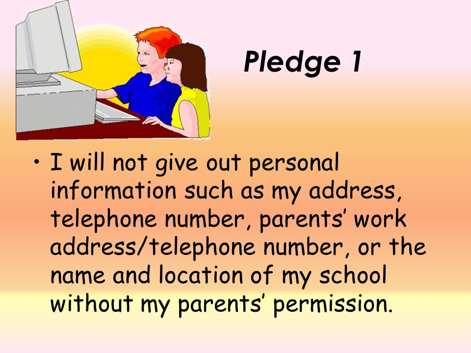 I will not give out personal information such as my address, telephone number, parents' work address/telephone number, or the name and location of my