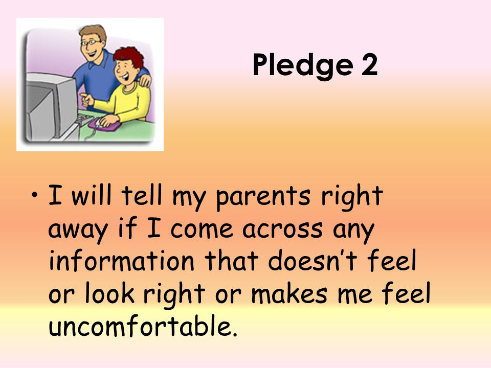 Pledge 2 I will tell my parents right away if I come across any information that doesn't feel or look right or makes me feel uncomfortable.
