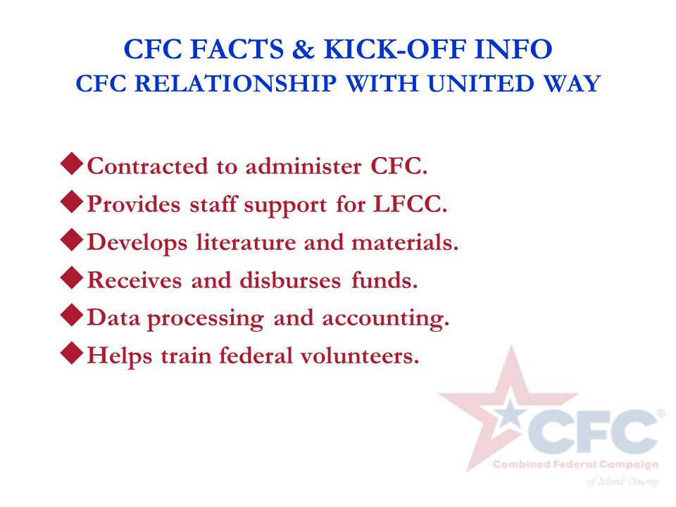 CFC FACTS & KICK-OFF INFO CFC RELATIONSHIP WITH UNITED WAY u Contracted to administer CFC. u Provides staff support for LFCC. u Develops literature an