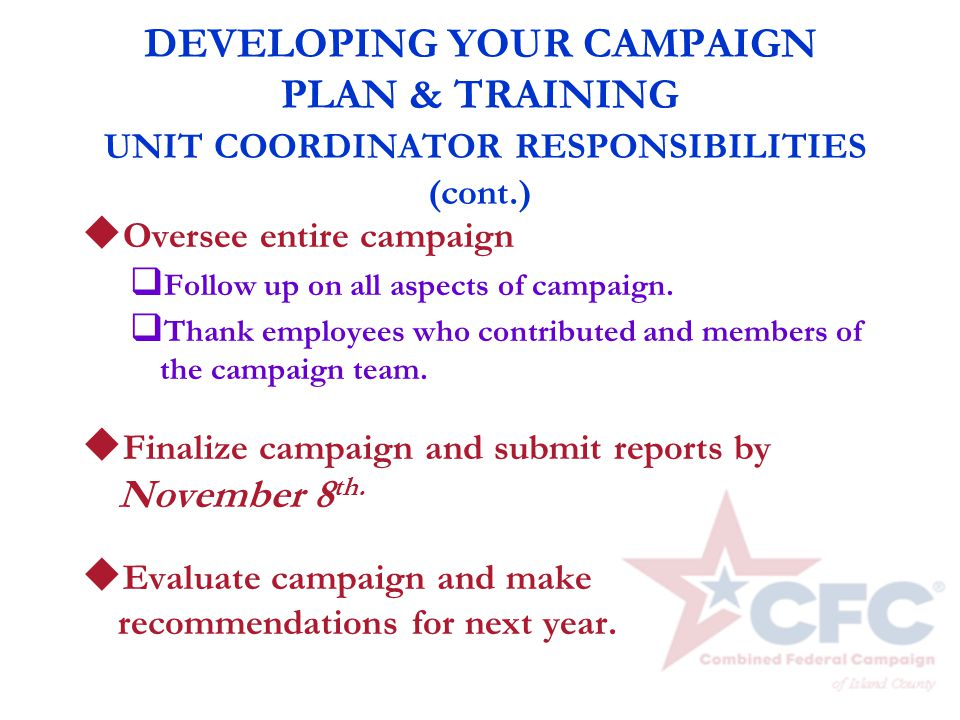 DEVELOPING YOUR CAMPAIGN PLAN & TRAINING UNIT COORDINATOR RESPONSIBILITIES (cont.) u Oversee entire campaign q Follow up on all aspects of campaign. q
