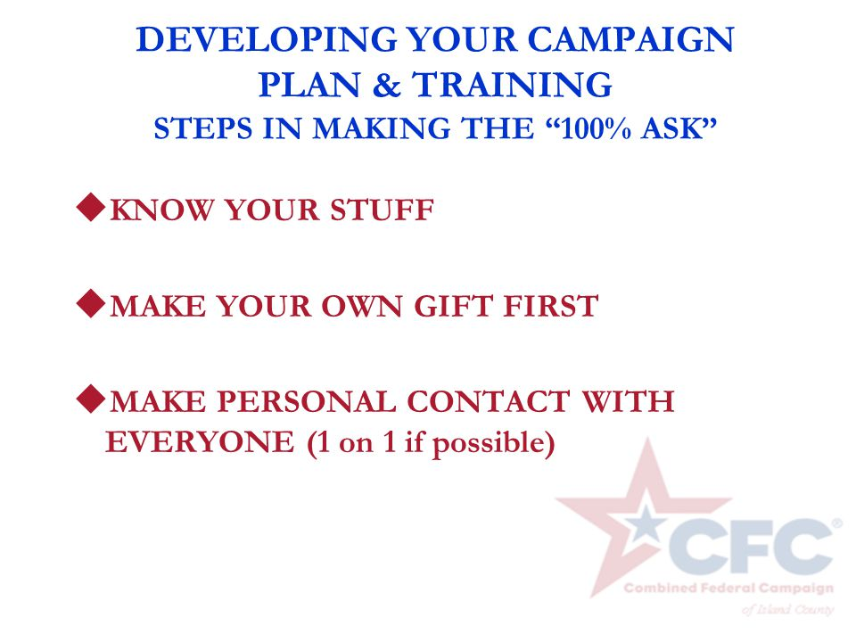 "DEVELOPING YOUR CAMPAIGN PLAN & TRAINING STEPS IN MAKING THE ""100% ASK"" u KNOW YOUR STUFF u MAKE YOUR OWN GIFT FIRST u MAKE PERSONAL CONTACT WITH EVER"