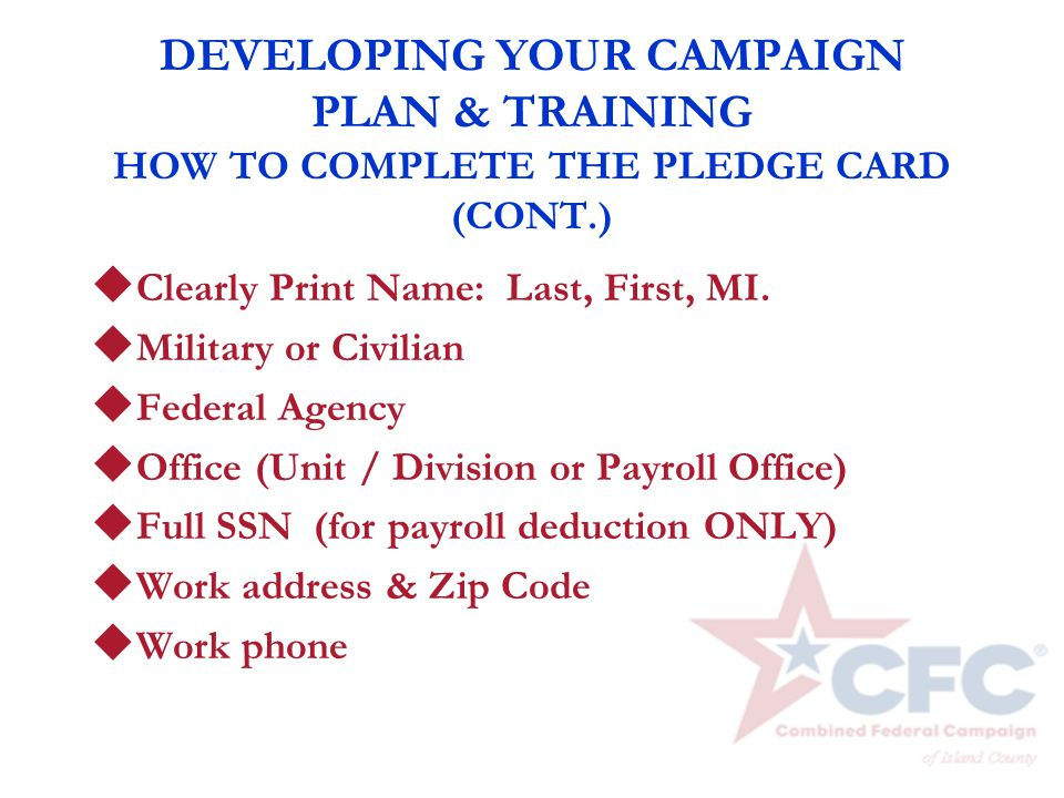DEVELOPING YOUR CAMPAIGN PLAN & TRAINING HOW TO COMPLETE THE PLEDGE CARD (CONT.) u Clearly Print Name: Last, First, MI. u Military or Civilian u Feder