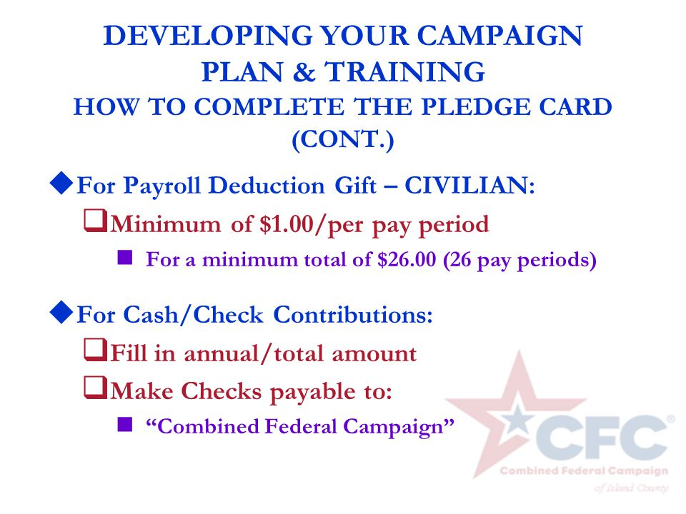 DEVELOPING YOUR CAMPAIGN PLAN & TRAINING HOW TO COMPLETE THE PLEDGE CARD (CONT.) u For Payroll Deduction Gift – CIVILIAN: q Minimum of $1.00/per pay p