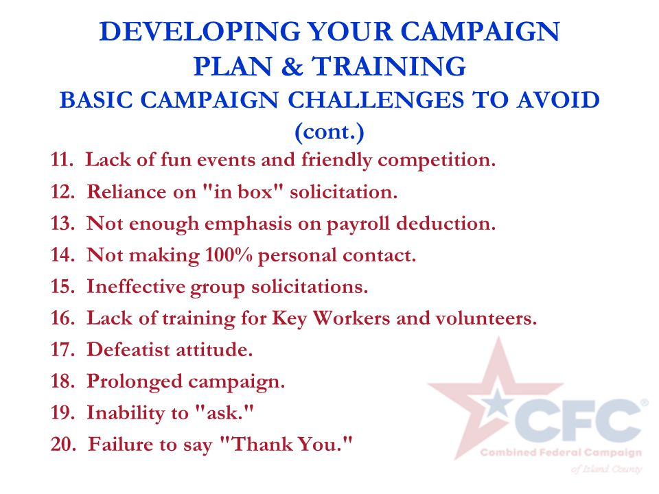 DEVELOPING YOUR CAMPAIGN PLAN & TRAINING BASIC CAMPAIGN CHALLENGES TO AVOID (cont.) 11. Lack of fun events and friendly competition. 12. Reliance on