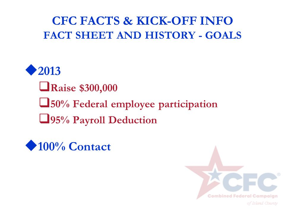 CFC FACTS & KICK-OFF INFO FACT SHEET AND HISTORY - GOALS u 2013 q Raise $300,000 q 50% Federal employee participation q 95% Payroll Deduction u 100% C