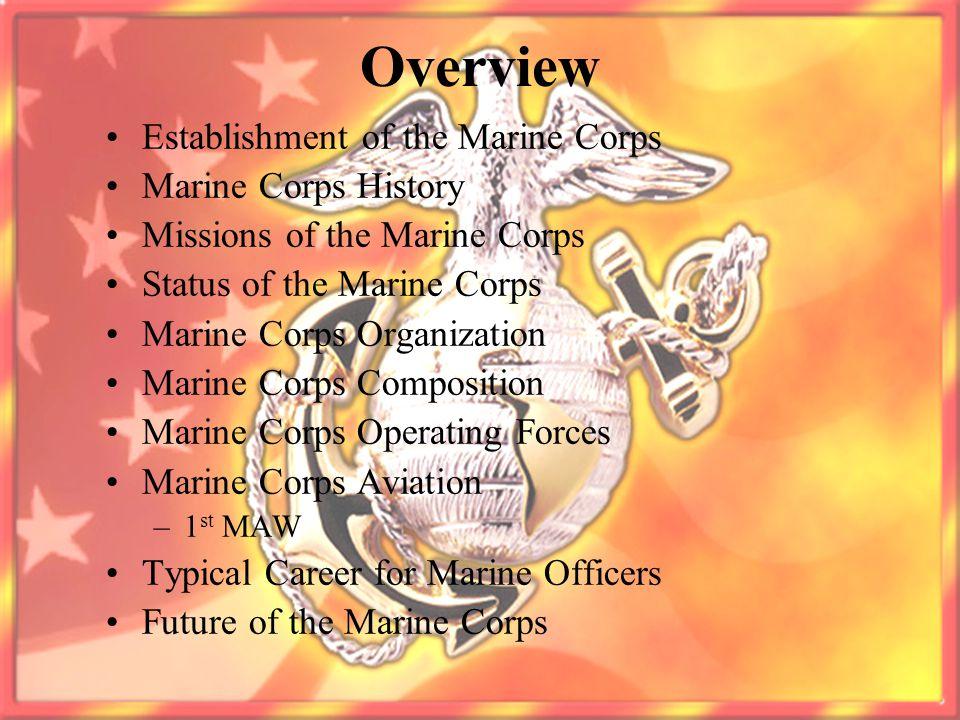 Overview Establishment of the Marine Corps Marine Corps History Missions of the Marine Corps Status of the Marine Corps Marine Corps Organization Mari