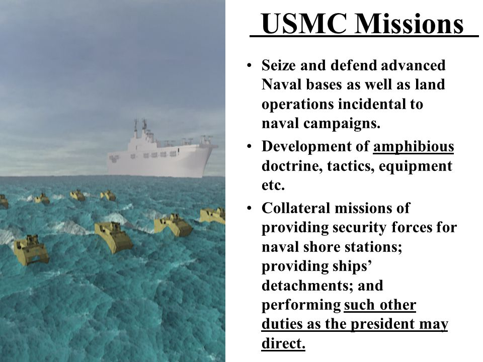 USMC Missions Seize and defend advanced Naval bases as well as land operations incidental to naval campaigns. Development of amphibious doctrine, tact
