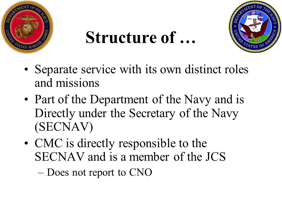 Structure of … Separate service with its own distinct roles and missions Part of the Department of the Navy and is Directly under the Secretary of the Navy (SECNAV) CMC is directly responsible to the SECNAV and is a member of the JCS –Does not report to CNO
