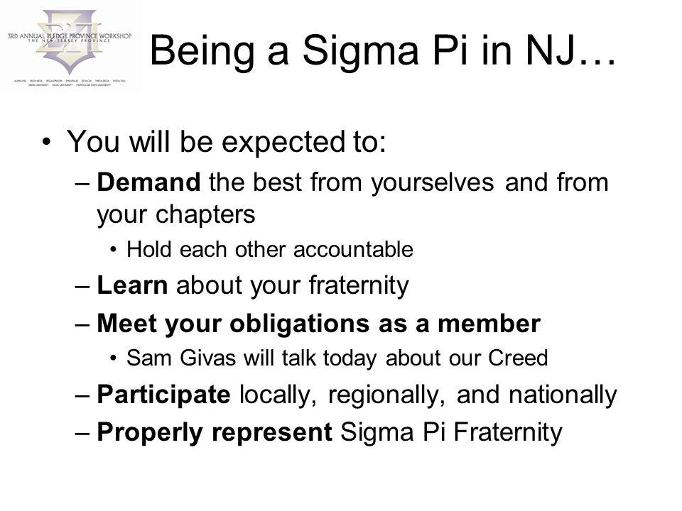 Being a Sigma Pi in NJ… You will be expected to: –Demand the best from yourselves and from your chapters Hold each other accountable –Learn about your fraternity –Meet your obligations as a member Sam Givas will talk today about our Creed –Participate locally, regionally, and nationally –Properly represent Sigma Pi Fraternity