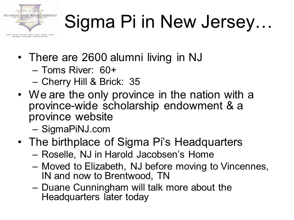 Sigma Pi in New Jersey… There are 2600 alumni living in NJ –Toms River: 60+ –Cherry Hill & Brick: 35 We are the only province in the nation with a province-wide scholarship endowment & a province website –SigmaPiNJ.com The birthplace of Sigma Pi's Headquarters –Roselle, NJ in Harold Jacobsen's Home –Moved to Elizabeth, NJ before moving to Vincennes, IN and now to Brentwood, TN –Duane Cunningham will talk more about the Headquarters later today