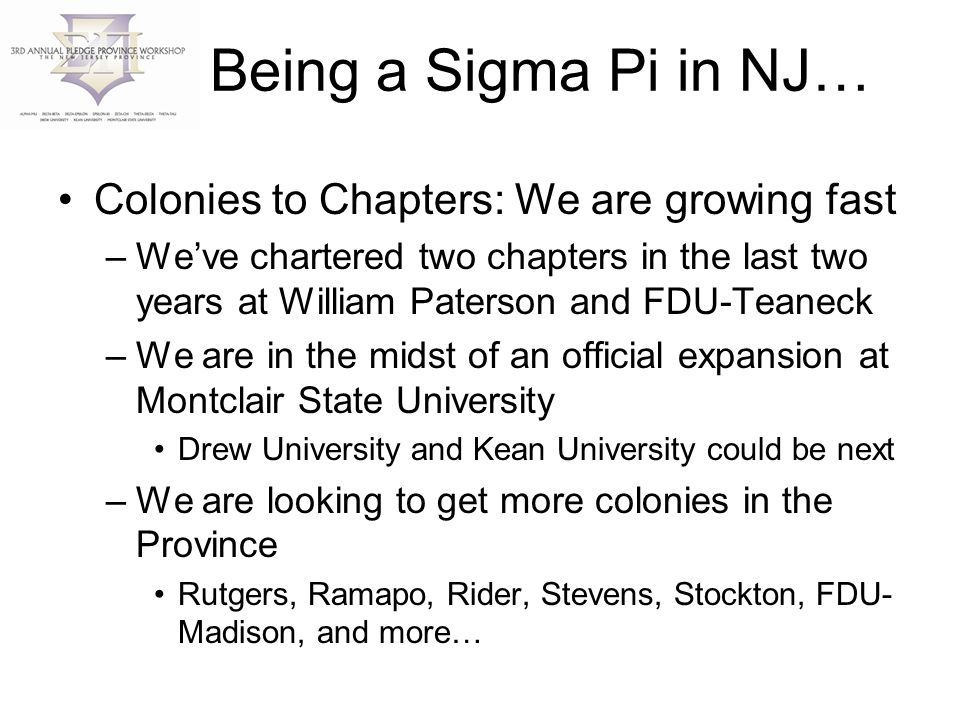 Being a Sigma Pi in NJ… Colonies to Chapters: We are growing fast –We've chartered two chapters in the last two years at William Paterson and FDU-Teaneck –We are in the midst of an official expansion at Montclair State University Drew University and Kean University could be next –We are looking to get more colonies in the Province Rutgers, Ramapo, Rider, Stevens, Stockton, FDU- Madison, and more…