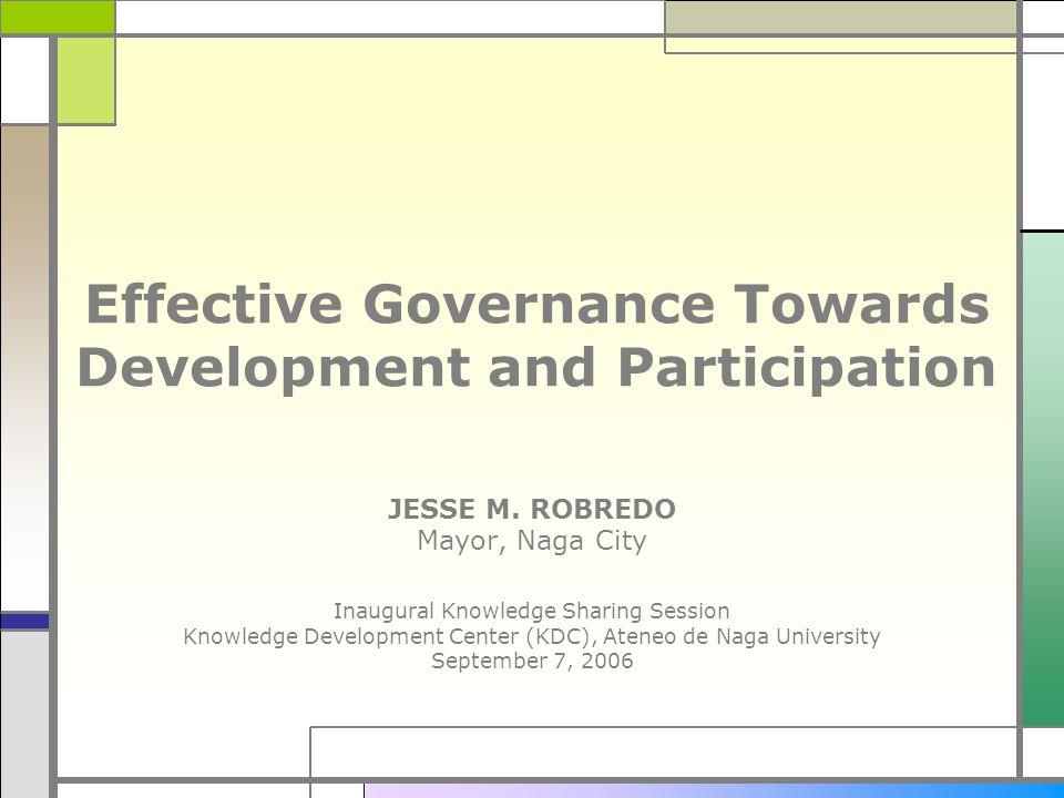 Effective Governance Towards Development and Participation JESSE M. ROBREDO Mayor, Naga City Inaugural Knowledge Sharing Session Knowledge Development