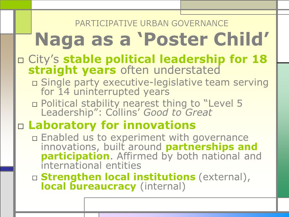 PARTICIPATIVE URBAN GOVERNANCE Naga as a 'Poster Child' □ City's stable political leadership for 18 straight years often understated □ Single party executive-legislative team serving for 14 uninterrupted years □ Political stability nearest thing to Level 5 Leadership : Collins' Good to Great □ Laboratory for innovations □ Enabled us to experiment with governance innovations, built around partnerships and participation.