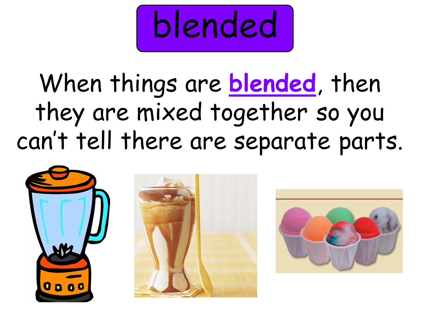 blended When things are blended, then they are mixed together so you can't tell there are separate parts.