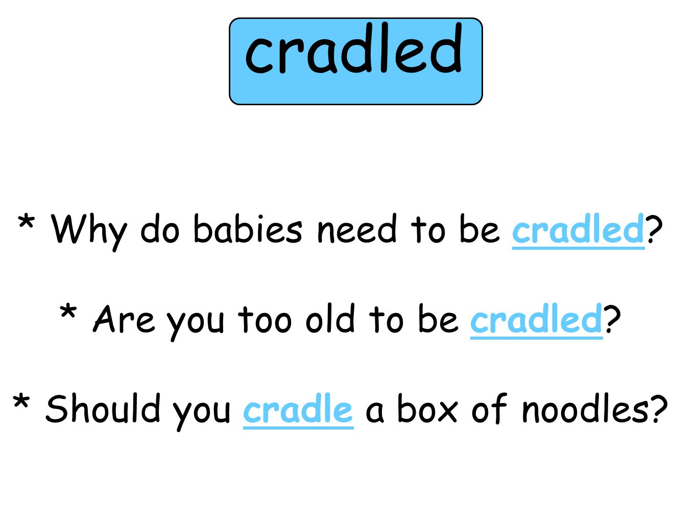 * Why do babies need to be cradled.* Are you too old to be cradled.