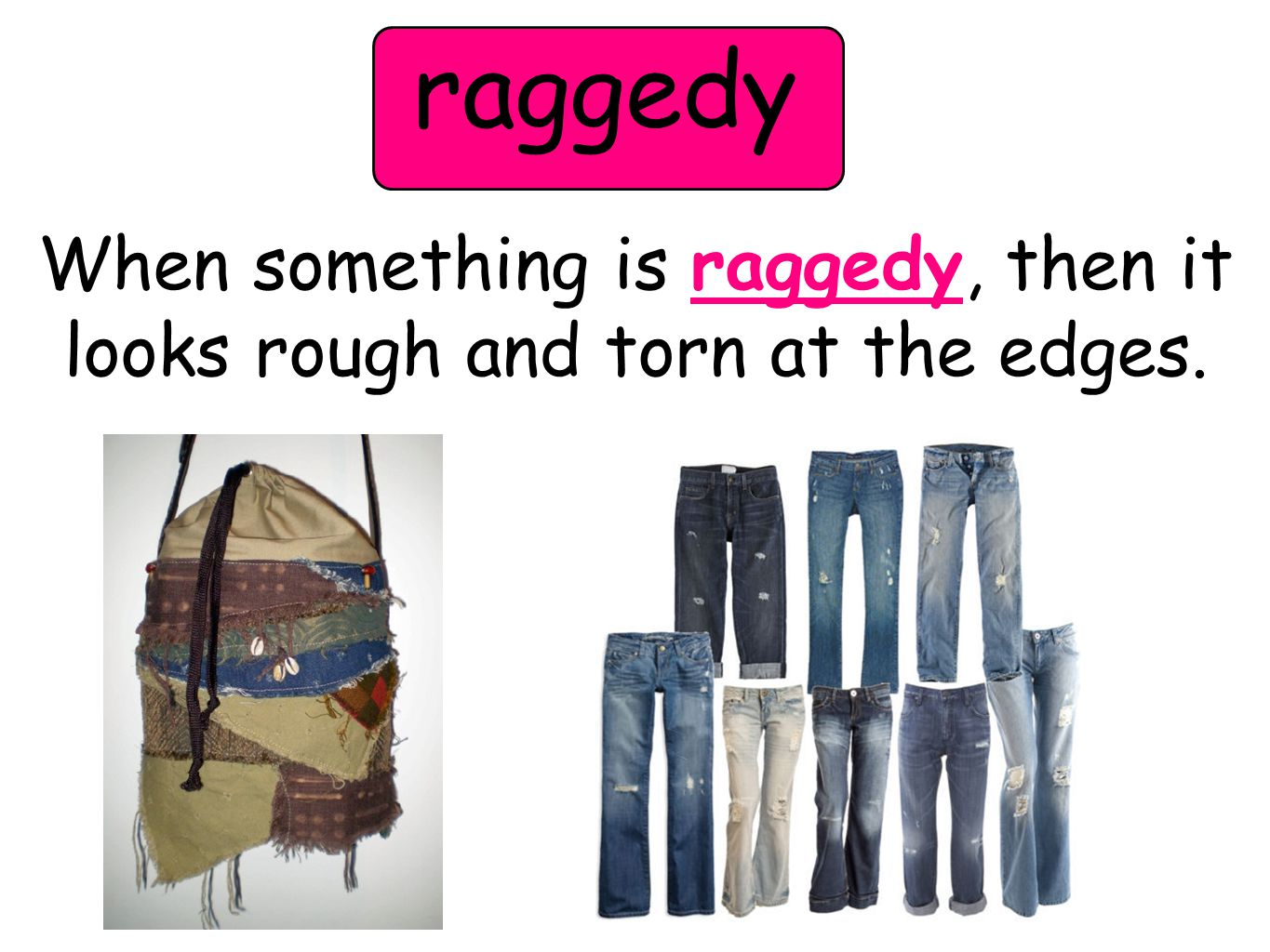 raggedy When something is raggedy, then it looks rough and torn at the edges.