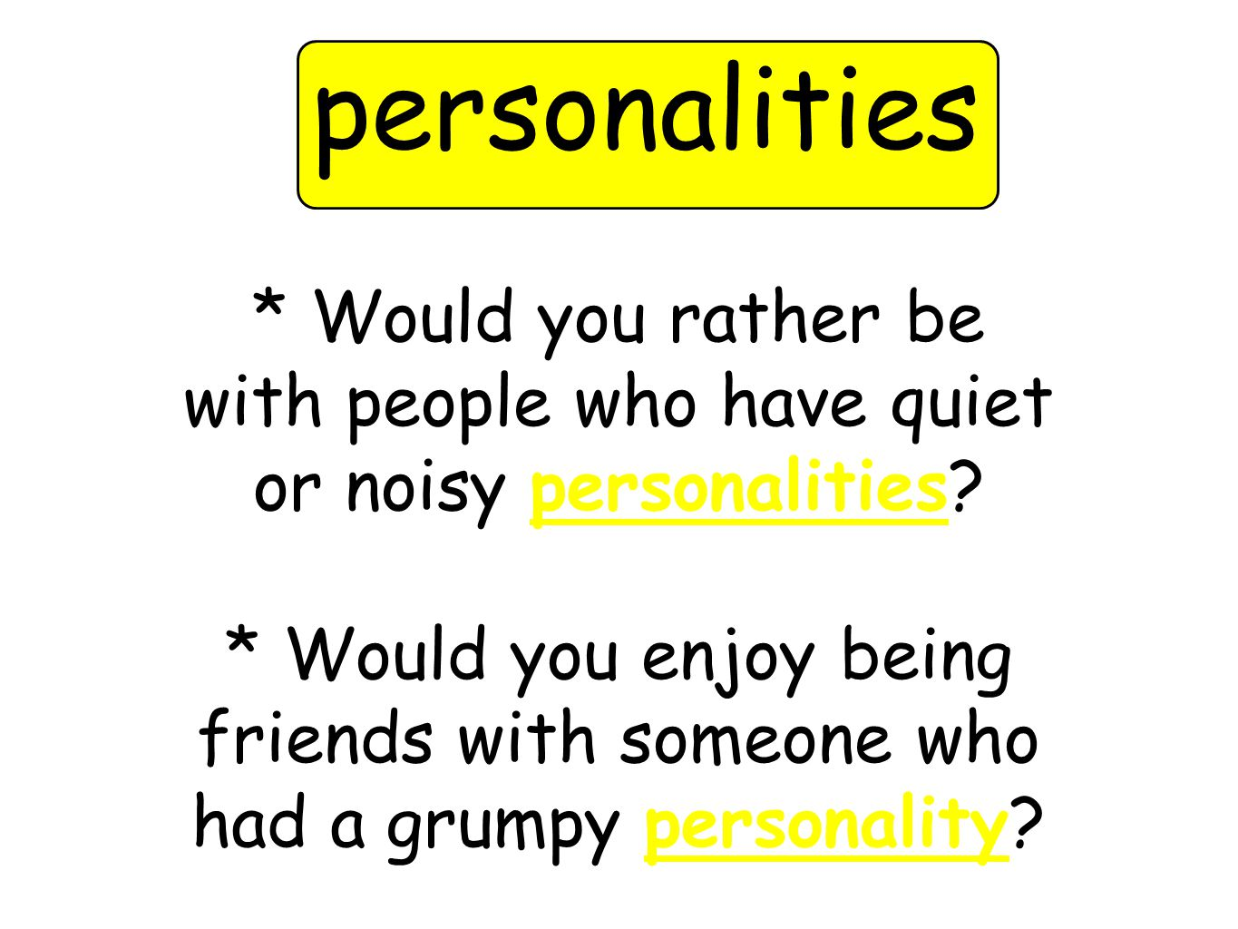* Would you rather be with people who have quiet or noisy personalities.