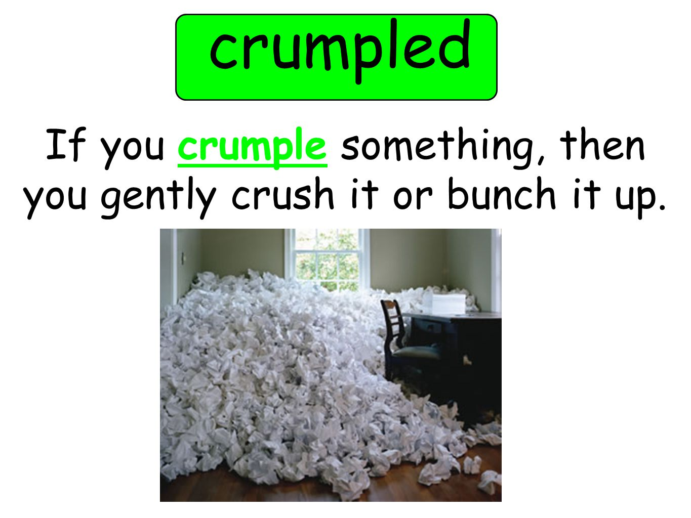 crumpled If you crumple something, then you gently crush it or bunch it up.