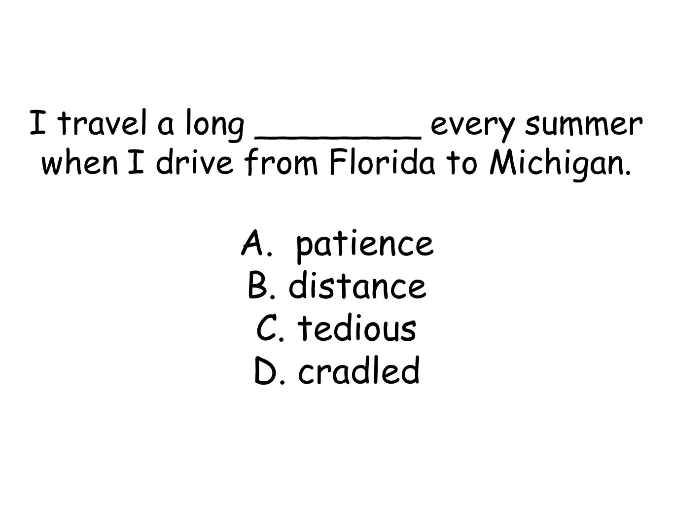 I travel a long ________ every summer when I drive from Florida to Michigan.