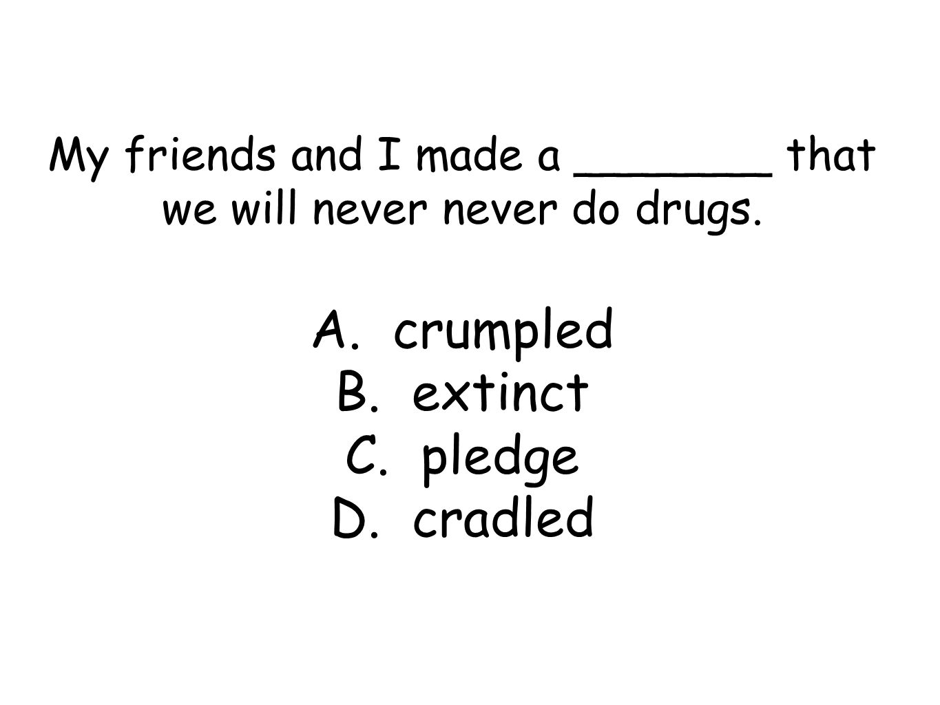 My friends and I made a _______ that we will never never do drugs.