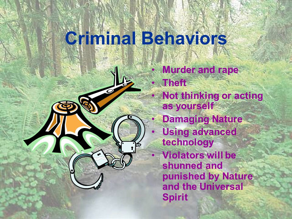 Criminal Behaviors Murder and rape Theft Not thinking or acting as yourself Damaging Nature Using advanced technology Violators will be shunned and punished by Nature and the Universal Spirit